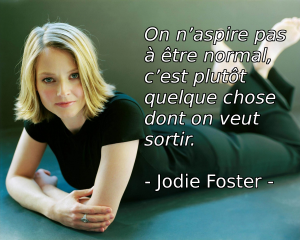 On n'aspire pas à être normal, c'est plutôt quelque chose dont on veut sortir. Jodie Foster