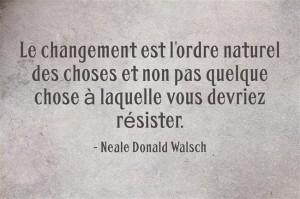 le changement est l'ordre naturel des choses et non pas quelque chose à laquelle vous devriez résister.