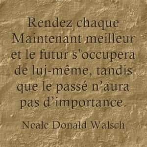 Rendez chaque Maintenant meilleur et le futur s'occupera de lui-même, tandis que le passé n'aura pas d'importance.