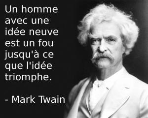 Un homme avec une idée neuve est un fou jusqu'à ce que l'idée triomphe.  Mark Twain