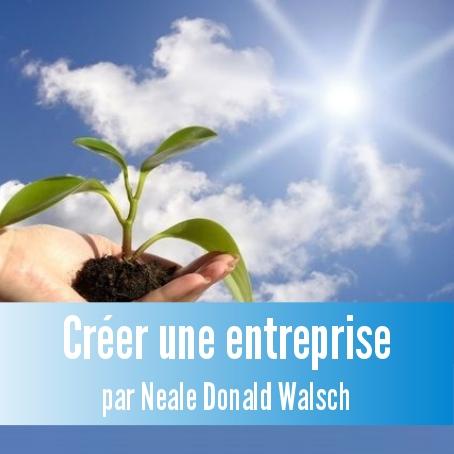 Découvrez comment créer une entreprise selon les principes de Conversations Avec Dieu avec Neale Donald Walsch !
